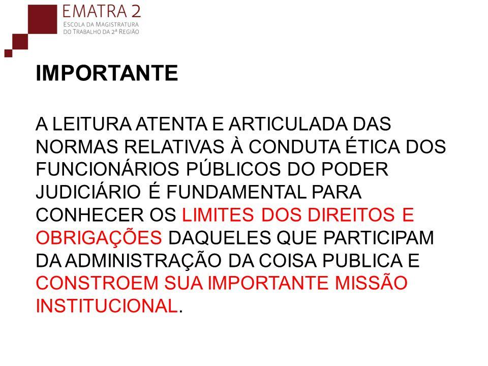 IMPORTANTE A LEITURA ATENTA E ARTICULADA DAS NORMAS RELATIVAS À CONDUTA ÉTICA DOS FUNCIONÁRIOS PÚBLICOS DO PODER JUDICIÁRIO É FUNDAMENTAL PARA CONHECER OS LIMITES DOS DIREITOS E OBRIGAÇÕES DAQUELES QUE PARTICIPAM DA ADMINISTRAÇÃO DA COISA PUBLICA E CONSTROEM SUA IMPORTANTE MISSÃO INSTITUCIONAL.