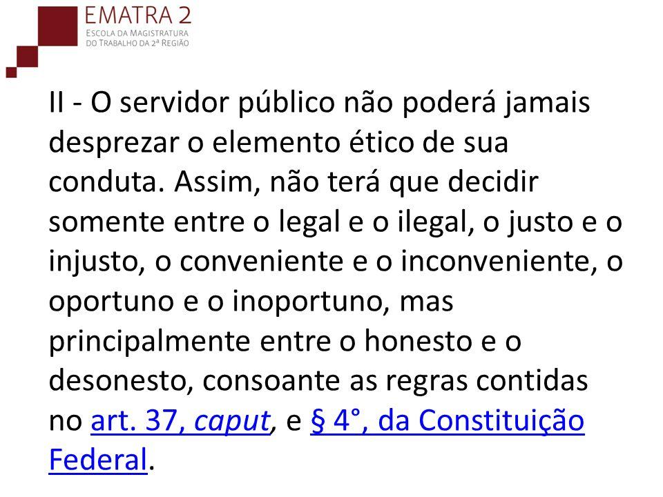 II - O servidor público não poderá jamais desprezar o elemento ético de sua conduta.