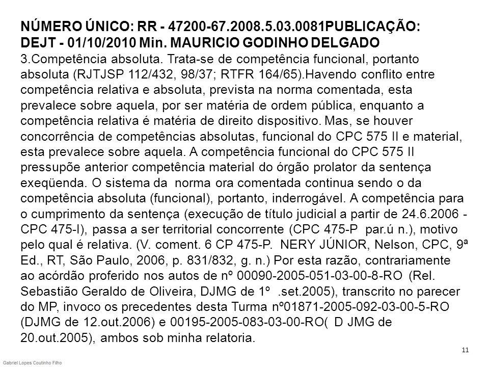 NÚMERO ÚNICO: RR - 47200-67.2008.5.03.0081PUBLICAÇÃO: DEJT - 01/10/2010 Min. MAURICIO GODINHO DELGADO 3.Competência absoluta. Trata-se de competência funcional, portanto absoluta (RJTJSP 112/432, 98/37; RTFR 164/65).Havendo conflito entre competência relativa e absoluta, prevista na norma comentada, esta prevalece sobre aquela, por ser matéria de ordem pública, enquanto a competência relativa é matéria de direito dispositivo. Mas, se houver concorrência de competências absolutas, funcional do CPC 575 II e material, esta prevalece sobre aquela. A competência funcional do CPC 575 II pressupõe anterior competência material do órgão prolator da sentença exeqüenda. O sistema da norma ora comentada continua sendo o da competência absoluta (funcional), portanto, inderrogável. A competência para o cumprimento da sentença (execução de título judicial a partir de 24.6.2006 - CPC 475-I), passa a ser territorial concorrente (CPC 475-P par.ú n.), motivo pelo qual é relativa. (V. coment. 6 CP 475-P. NERY JÚNIOR, Nelson, CPC, 9ª Ed., RT, São Paulo, 2006, p. 831/832, g. n.) Por esta razão, contrariamente ao acórdão proferido nos autos de nº 00090-2005-051-03-00-8-RO (Rel. Sebastião Geraldo de Oliveira, DJMG de 1º .set.2005), transcrito no parecer do MP, invoco os precedentes desta Turma nº01871-2005-092-03-00-5-RO (DJMG de 12.out.2006) e 00195-2005-083-03-00-RO( D JMG de 20.out.2005), ambos sob minha relatoria.
