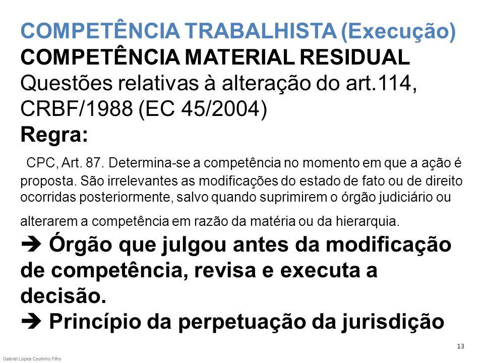 COMPETÊNCIA TRABALHISTA (Execução) COMPETÊNCIA MATERIAL RESIDUAL Questões relativas à alteração do art.114, CRBF/1988 (EC 45/2004) Regra: CPC, Art. 87. Determina-se a competência no momento em que a ação é proposta. São irrelevantes as modificações do estado de fato ou de direito ocorridas posteriormente, salvo quando suprimirem o órgão judiciário ou alterarem a competência em razão da matéria ou da hierarquia.  Órgão que julgou antes da modificação de competência, revisa e executa a decisão.  Princípio da perpetuação da jurisdição