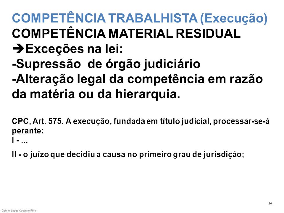 COMPETÊNCIA TRABALHISTA (Execução) COMPETÊNCIA MATERIAL RESIDUAL Exceções na lei: -Supressão de órgão judiciário -Alteração legal da competência em razão da matéria ou da hierarquia. CPC, Art. 575. A execução, fundada em título judicial, processar-se-á perante: I - ... II - o juízo que decidiu a causa no primeiro grau de jurisdição;