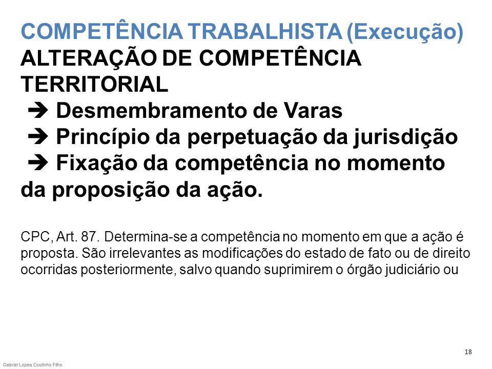 COMPETÊNCIA TRABALHISTA (Execução) ALTERAÇÃO DE COMPETÊNCIA TERRITORIAL  Desmembramento de Varas  Princípio da perpetuação da jurisdição  Fixação da competência no momento da proposição da ação. CPC, Art. 87. Determina-se a competência no momento em que a ação é proposta. São irrelevantes as modificações do estado de fato ou de direito ocorridas posteriormente, salvo quando suprimirem o órgão judiciário ou