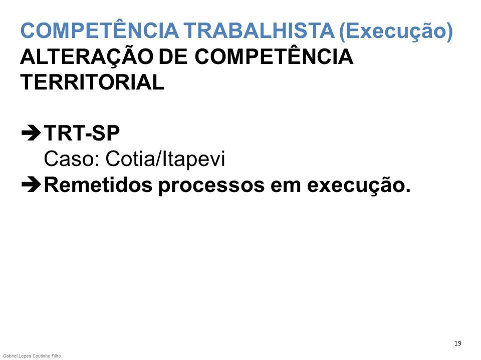 COMPETÊNCIA TRABALHISTA (Execução) ALTERAÇÃO DE COMPETÊNCIA TERRITORIAL TRT-SP Caso: Cotia/Itapevi Remetidos processos em execução.