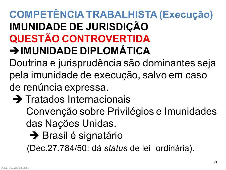 COMPETÊNCIA TRABALHISTA (Execução) IMUNIDADE DE JURISDIÇÃO QUESTÃO CONTROVERTIDA IMUNIDADE DIPLOMÁTICA Doutrina e jurisprudência são dominantes seja pela imunidade de execução, salvo em caso de renúncia expressa.  Tratados Internacionais Convenção sobre Privilégios e Imunidades das Nações Unidas.  Brasil é signatário (Dec.27.784/50: dá status de lei ordinária).