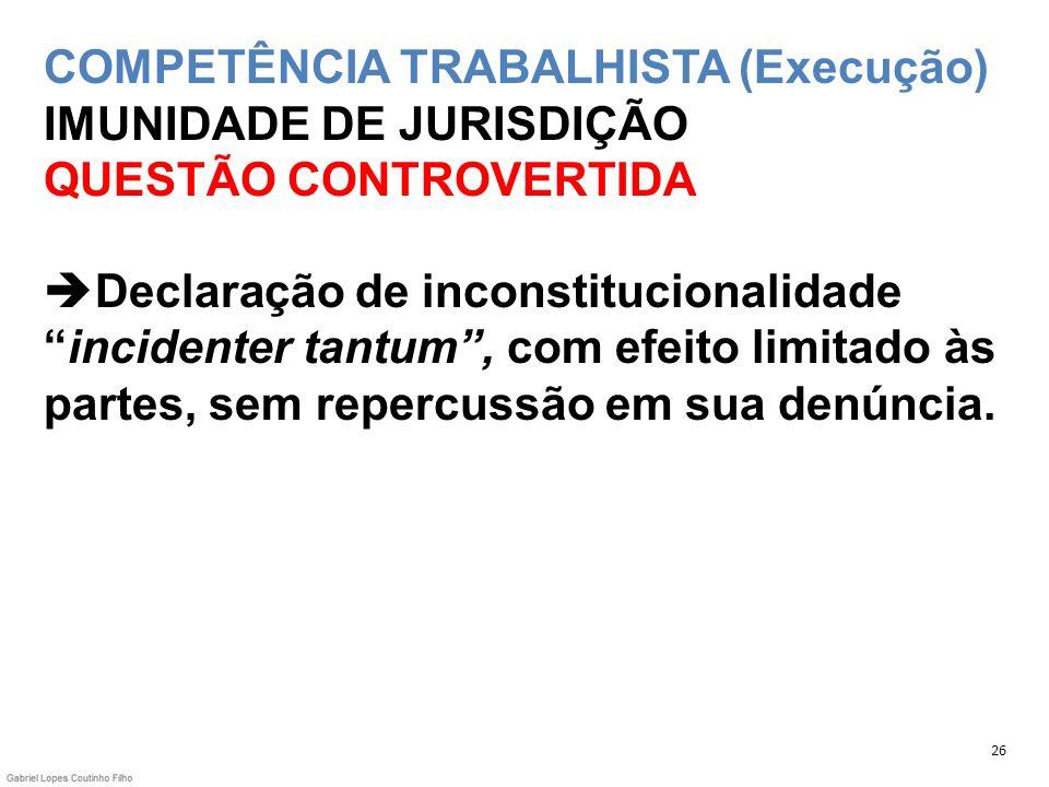 COMPETÊNCIA TRABALHISTA (Execução) IMUNIDADE DE JURISDIÇÃO QUESTÃO CONTROVERTIDA Declaração de inconstitucionalidade incidenter tantum , com efeito limitado às partes, sem repercussão em sua denúncia.