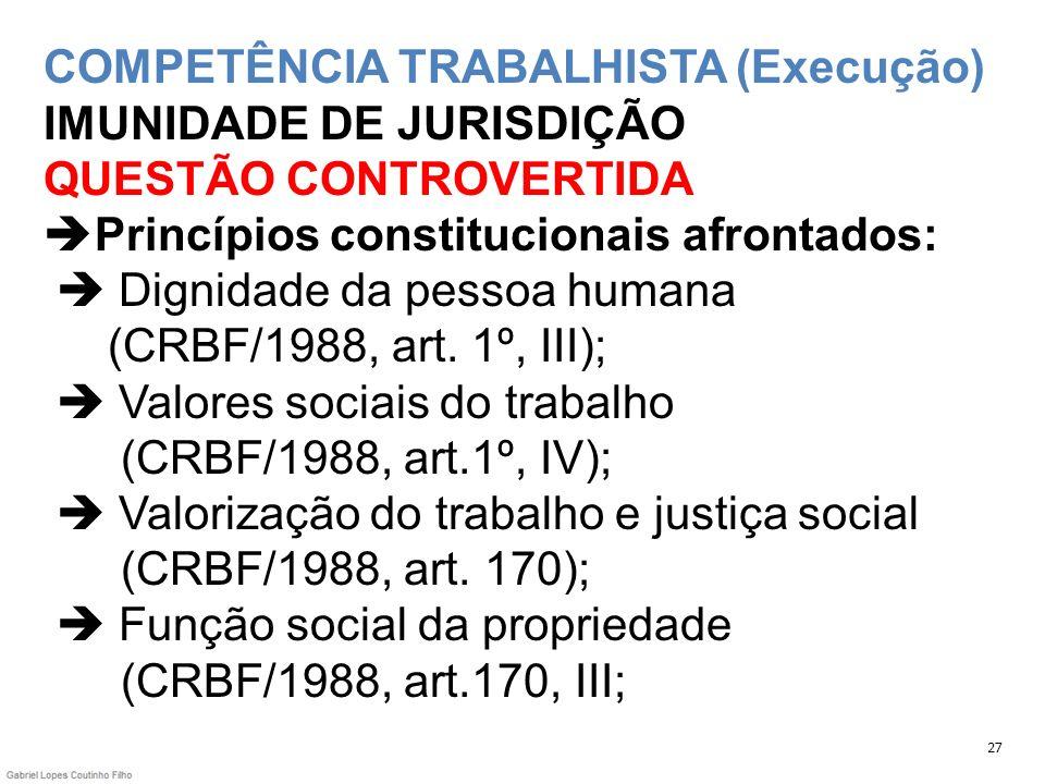 COMPETÊNCIA TRABALHISTA (Execução) IMUNIDADE DE JURISDIÇÃO QUESTÃO CONTROVERTIDA Princípios constitucionais afrontados:  Dignidade da pessoa humana (CRBF/1988, art. 1º, III);  Valores sociais do trabalho (CRBF/1988, art.1º, IV);  Valorização do trabalho e justiça social (CRBF/1988, art. 170);  Função social da propriedade (CRBF/1988, art.170, III;