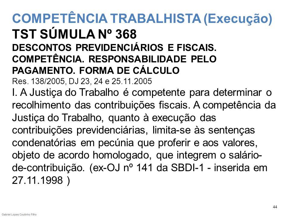 COMPETÊNCIA TRABALHISTA (Execução) TST SÚMULA Nº 368 DESCONTOS PREVIDENCIÁRIOS E FISCAIS. COMPETÊNCIA. RESPONSABILIDADE PELO PAGAMENTO. FORMA DE CÁLCULO Res. 138/2005, DJ 23, 24 e 25.11.2005 I. A Justiça do Trabalho é competente para determinar o recolhimento das contribuições fiscais. A competência da Justiça do Trabalho, quanto à execução das contribuições previdenciárias, limita-se às sentenças condenatórias em pecúnia que proferir e aos valores, objeto de acordo homologado, que integrem o salário-de-contribuição. (ex-OJ nº 141 da SBDI-1 - inserida em 27.11.1998 )