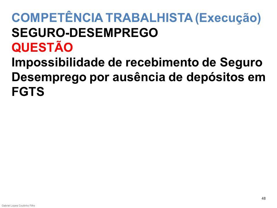 COMPETÊNCIA TRABALHISTA (Execução) SEGURO-DESEMPREGO QUESTÃO Impossibilidade de recebimento de Seguro Desemprego por ausência de depósitos em FGTS