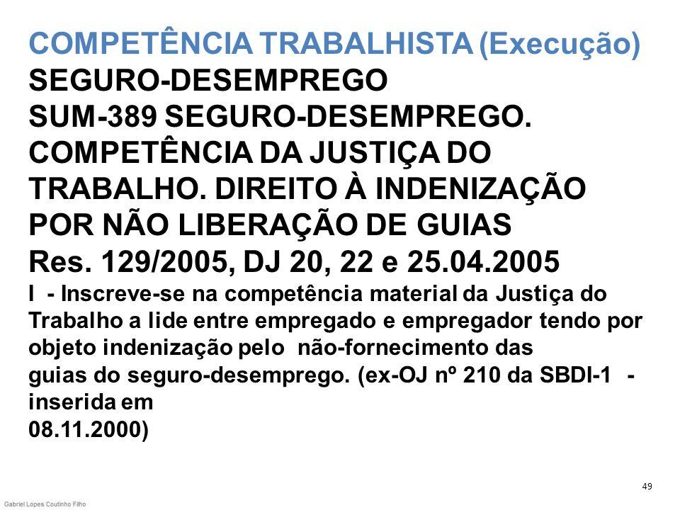 COMPETÊNCIA TRABALHISTA (Execução) SEGURO-DESEMPREGO SUM-389 SEGURO-DESEMPREGO. COMPETÊNCIA DA JUSTIÇA DO TRABALHO. DIREITO À INDENIZAÇÃO POR NÃO LIBERAÇÃO DE GUIAS Res. 129/2005, DJ 20, 22 e 25.04.2005 I - Inscreve-se na competência material da Justiça do Trabalho a lide entre empregado e empregador tendo por objeto indenização pelo não-fornecimento das guias do seguro-desemprego. (ex-OJ nº 210 da SBDI-1 - inserida em 08.11.2000)