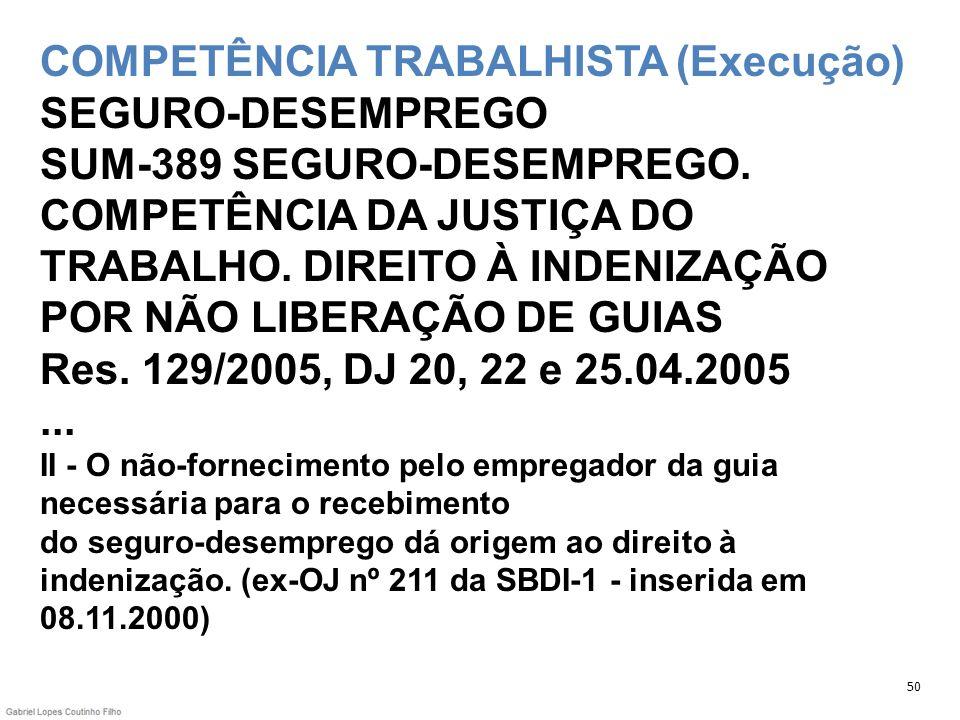 COMPETÊNCIA TRABALHISTA (Execução) SEGURO-DESEMPREGO SUM-389 SEGURO-DESEMPREGO. COMPETÊNCIA DA JUSTIÇA DO TRABALHO. DIREITO À INDENIZAÇÃO POR NÃO LIBERAÇÃO DE GUIAS Res. 129/2005, DJ 20, 22 e 25.04.2005 ... II - O não-fornecimento pelo empregador da guia necessária para o recebimento do seguro-desemprego dá origem ao direito à indenização. (ex-OJ nº 211 da SBDI-1 - inserida em 08.11.2000)