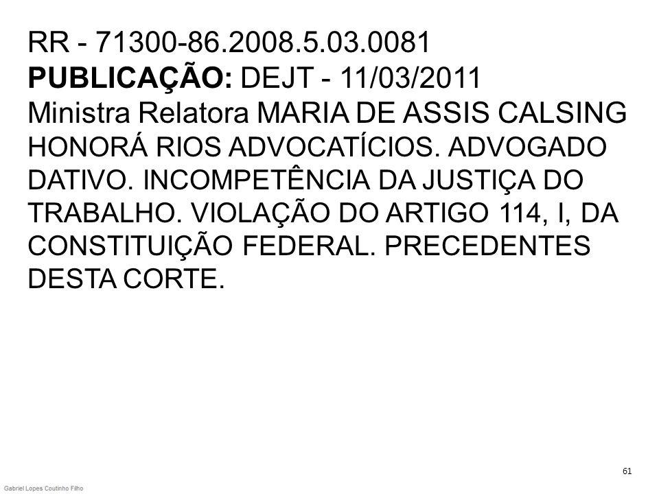 RR - 71300-86.2008.5.03.0081 PUBLICAÇÃO: DEJT - 11/03/2011 Ministra Relatora MARIA DE ASSIS CALSING HONORÁ RIOS ADVOCATÍCIOS. ADVOGADO DATIVO. INCOMPETÊNCIA DA JUSTIÇA DO TRABALHO. VIOLAÇÃO DO ARTIGO 114, I, DA CONSTITUIÇÃO FEDERAL. PRECEDENTES DESTA CORTE.