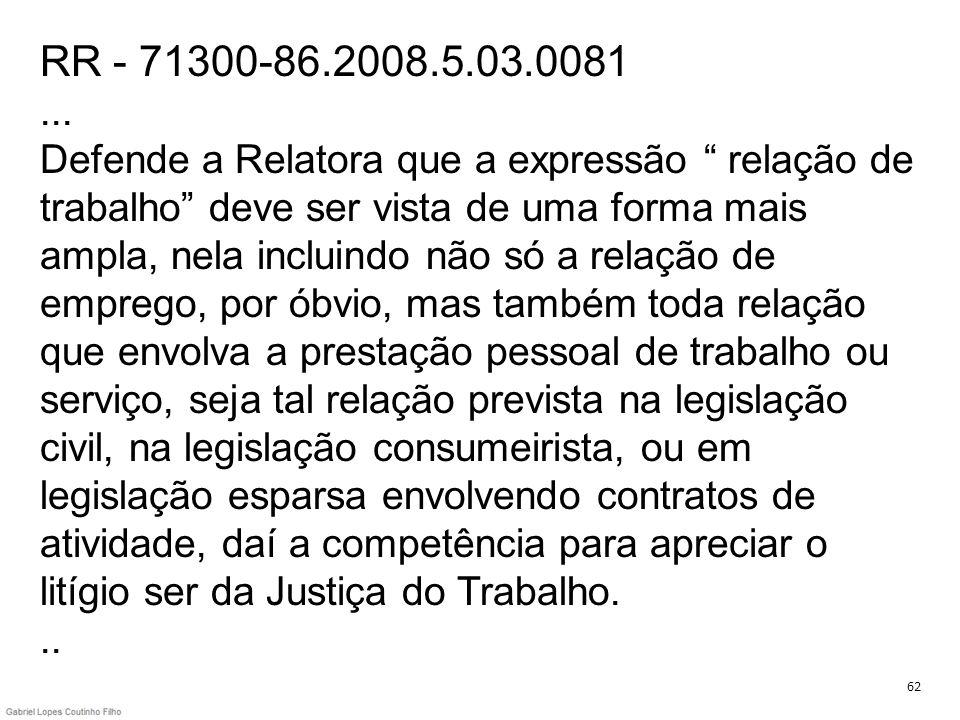 RR - 71300-86.2008.5.03.0081 ... Defende a Relatora que a expressão relação de trabalho deve ser vista de uma forma mais ampla, nela incluindo não só a relação de emprego, por óbvio, mas também toda relação que envolva a prestação pessoal de trabalho ou serviço, seja tal relação prevista na legislação civil, na legislação consumeirista, ou em legislação esparsa envolvendo contratos de atividade, daí a competência para apreciar o litígio ser da Justiça do Trabalho. ..