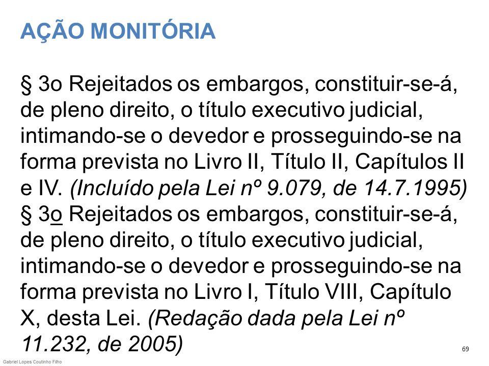 AÇÃO MONITÓRIA § 3o Rejeitados os embargos, constituir-se-á, de pleno direito, o título executivo judicial, intimando-se o devedor e prosseguindo-se na forma prevista no Livro II, Título II, Capítulos II e IV. (Incluído pela Lei nº 9.079, de 14.7.1995) § 3o Rejeitados os embargos, constituir-se-á, de pleno direito, o título executivo judicial, intimando-se o devedor e prosseguindo-se na forma prevista no Livro I, Título VIII, Capítulo X, desta Lei. (Redação dada pela Lei nº 11.232, de 2005)
