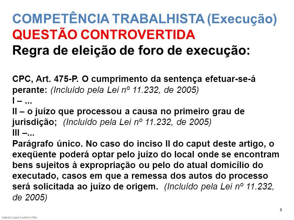 COMPETÊNCIA TRABALHISTA (Execução) QUESTÃO CONTROVERTIDA Regra de eleição de foro de execução: CPC, Art. 475-P. O cumprimento da sentença efetuar-se-á perante: (Incluído pela Lei nº 11.232, de 2005) I – ... II – o juízo que processou a causa no primeiro grau de jurisdição; (Incluído pela Lei nº 11.232, de 2005) III –... Parágrafo único. No caso do inciso II do caput deste artigo, o exeqüente poderá optar pelo juízo do local onde se encontram bens sujeitos à expropriação ou pelo do atual domicílio do executado, casos em que a remessa dos autos do processo será solicitada ao juízo de origem. (Incluído pela Lei nº 11.232, de 2005)