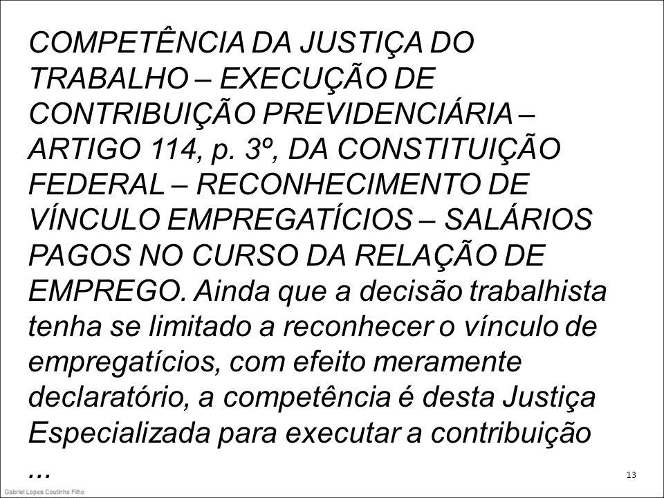 COMPETÊNCIA DA JUSTIÇA DO TRABALHO – EXECUÇÃO DE CONTRIBUIÇÃO PREVIDENCIÁRIA – ARTIGO 114, p. 3º, DA CONSTITUIÇÃO FEDERAL – RECONHECIMENTO DE VÍNCULO EMPREGATÍCIOS – SALÁRIOS PAGOS NO CURSO DA RELAÇÃO DE EMPREGO. Ainda que a decisão trabalhista tenha se limitado a reconhecer o vínculo de empregatícios, com efeito meramente declaratório, a competência é desta Justiça Especializada para executar a contribuição