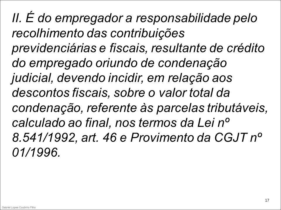 II. É do empregador a responsabilidade pelo recolhimento das contribuições previdenciárias e fiscais, resultante de crédito do empregado oriundo de condenação judicial, devendo incidir, em relação aos descontos fiscais, sobre o valor total da condenação, referente às parcelas tributáveis, calculado ao final, nos termos da Lei nº 8.541/1992, art. 46 e Provimento da CGJT nº 01/1996.