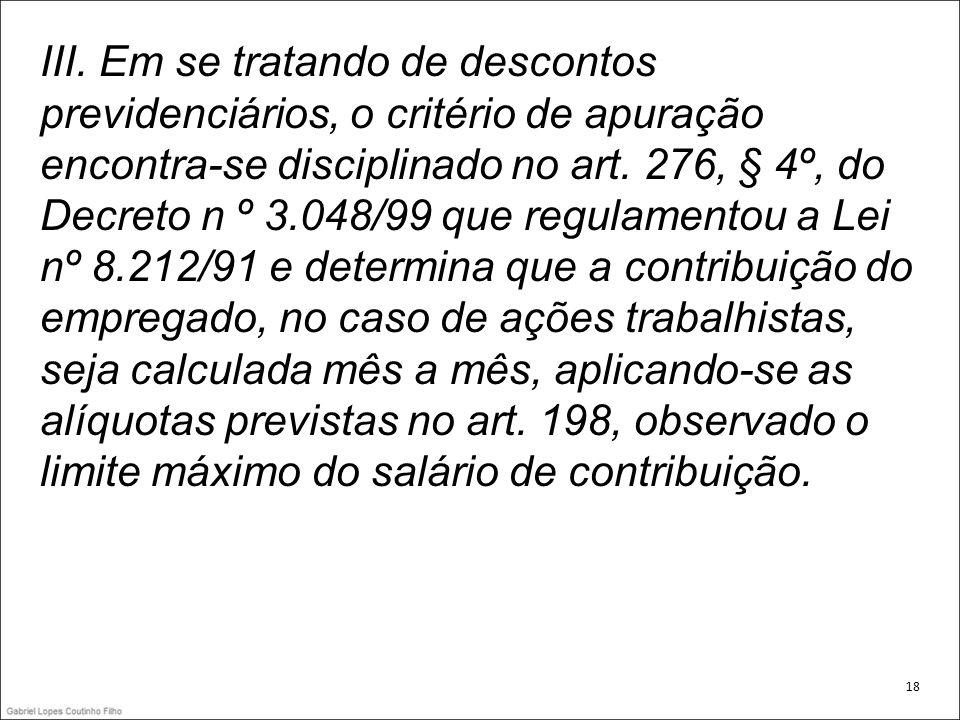 III. Em se tratando de descontos previdenciários, o critério de apuração encontra-se disciplinado no art. 276, § 4º, do Decreto n º 3.048/99 que regulamentou a Lei nº 8.212/91 e determina que a contribuição do empregado, no caso de ações trabalhistas, seja calculada mês a mês, aplicando-se as alíquotas previstas no art. 198, observado o limite máximo do salário de contribuição.
