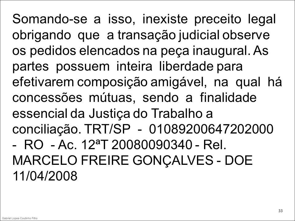 Somando-se a isso, inexiste preceito legal obrigando que a transação judicial observe os pedidos elencados na peça inaugural. As partes possuem inteira liberdade para efetivarem composição amigável, na qual há concessões mútuas, sendo a finalidade essencial da Justiça do Trabalho a conciliação. TRT/SP - 01089200647202000 - RO - Ac. 12ªT 20080090340 - Rel. MARCELO FREIRE GONÇALVES - DOE 11/04/2008