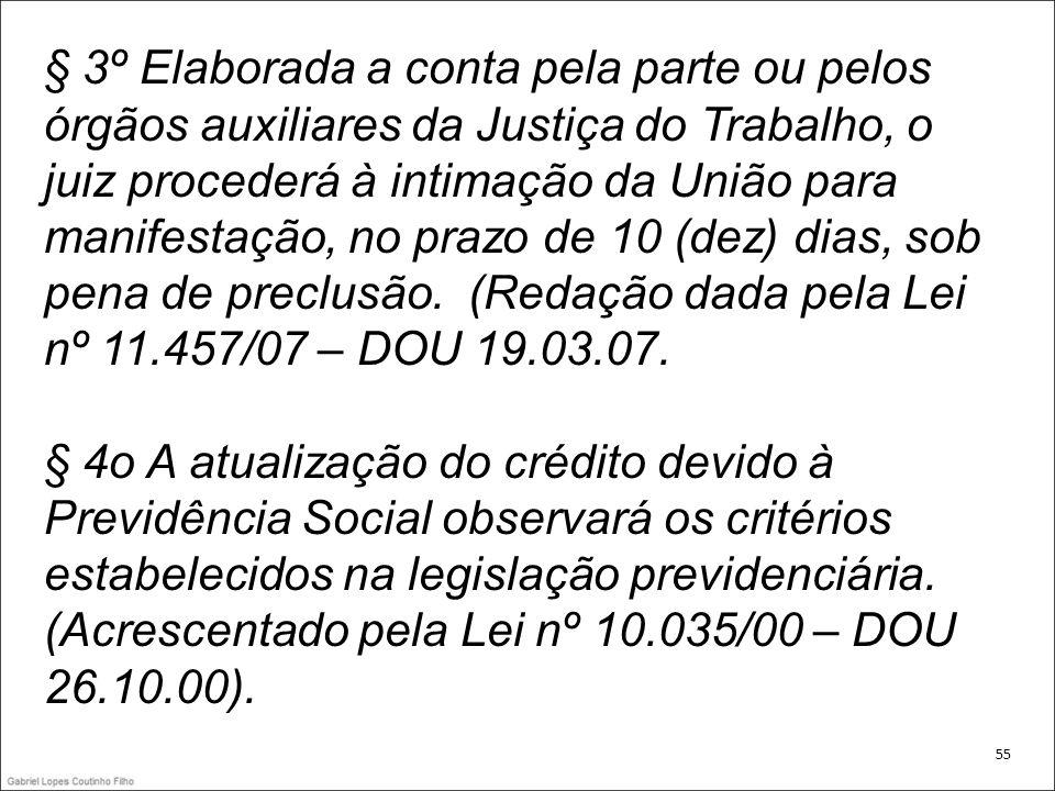 § 3º Elaborada a conta pela parte ou pelos órgãos auxiliares da Justiça do Trabalho, o juiz procederá à intimação da União para manifestação, no prazo de 10 (dez) dias, sob pena de preclusão. (Redação dada pela Lei nº 11.457/07 – DOU 19.03.07.