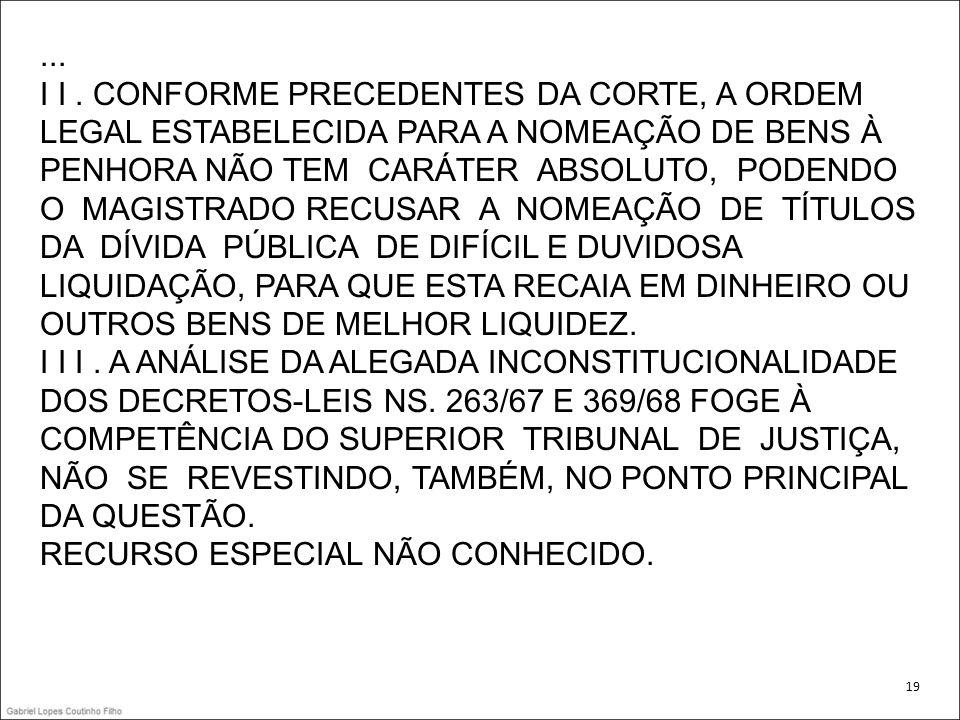 ... I I . CONFORME PRECEDENTES DA CORTE, A ORDEM LEGAL ESTABELECIDA PARA A NOMEAÇÃO DE BENS À PENHORA NÃO TEM CARÁTER ABSOLUTO, PODENDO O MAGISTRADO RECUSAR A NOMEAÇÃO DE TÍTULOS DA DÍVIDA PÚBLICA DE DIFÍCIL E DUVIDOSA LIQUIDAÇÃO, PARA QUE ESTA RECAIA EM DINHEIRO OU OUTROS BENS DE MELHOR LIQUIDEZ. I I I . A ANÁLISE DA ALEGADA INCONSTITUCIONALIDADE DOS DECRETOS-LEIS NS. 263/67 E 369/68 FOGE À COMPETÊNCIA DO SUPERIOR TRIBUNAL DE JUSTIÇA, NÃO SE REVESTINDO, TAMBÉM, NO PONTO PRINCIPAL DA QUESTÃO. RECURSO ESPECIAL NÃO CONHECIDO.
