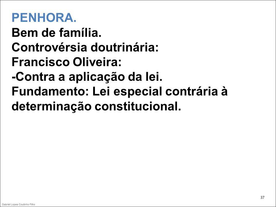 PENHORA. Bem de família. Controvérsia doutrinária: Francisco Oliveira: -Contra a aplicação da lei. Fundamento: Lei especial contrária à determinação constitucional.