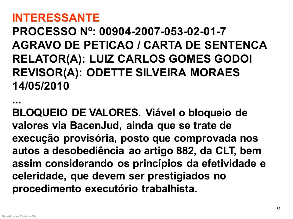 INTERESSANTE PROCESSO Nº: 00904-2007-053-02-01-7 AGRAVO DE PETICAO / CARTA DE SENTENCA RELATOR(A): LUIZ CARLOS GOMES GODOI REVISOR(A): ODETTE SILVEIRA MORAES 14/05/2010 ... BLOQUEIO DE VALORES. Viável o bloqueio de valores via BacenJud, ainda que se trate de execução provisória, posto que comprovada nos autos a desobediência ao artigo 882, da CLT, bem assim considerando os princípios da efetividade e celeridade, que devem ser prestigiados no procedimento executório trabalhista.
