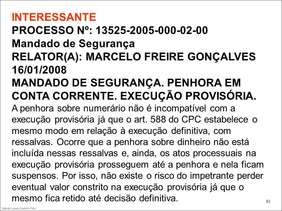 INTERESSANTE PROCESSO Nº: 13525-2005-000-02-00 Mandado de Segurança RELATOR(A): MARCELO FREIRE GONÇALVES 16/01/2008 MANDADO DE SEGURANÇA. PENHORA EM CONTA CORRENTE. EXECUÇÃO PROVISÓRIA. A penhora sobre numerário não é incompatível com a execução provisória já que o art. 588 do CPC estabelece o mesmo modo em relação à execução definitiva, com ressalvas. Ocorre que a penhora sobre dinheiro não está incluída nessas ressalvas e, ainda, os atos processuais na execução provisória prosseguem até a penhora e nela ficam suspensos. Por isso, não existe o risco do impetrante perder eventual valor constrito na execução provisória já que o mesmo fica retido até decisão definitiva.
