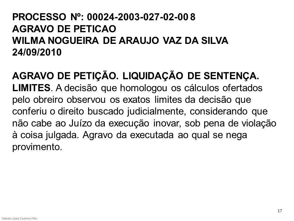 PROCESSO Nº: 00024-2003-027-02-00 8 AGRAVO DE PETICAO WILMA NOGUEIRA DE ARAUJO VAZ DA SILVA 24/09/2010 AGRAVO DE PETIÇÃO. LIQUIDAÇÃO DE SENTENÇA. LIMITES. A decisão que homologou os cálculos ofertados pelo obreiro observou os exatos limites da decisão que conferiu o direito buscado judicialmente, considerando que não cabe ao Juízo da execução inovar, sob pena de violação à coisa julgada. Agravo da executada ao qual se nega provimento.