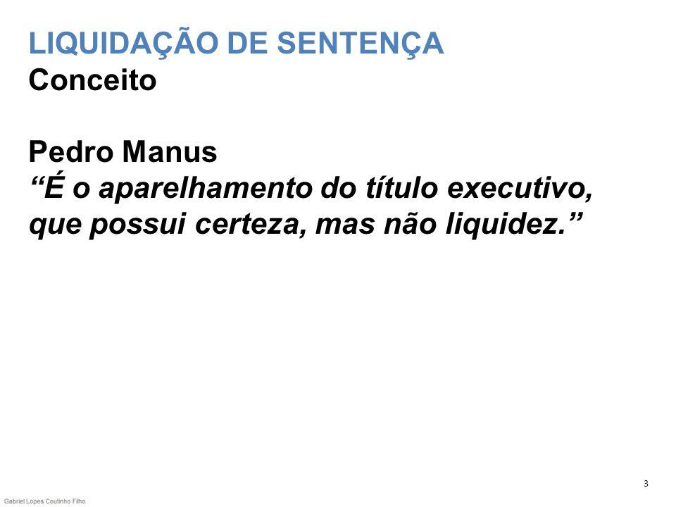 LIQUIDAÇÃO DE SENTENÇA Conceito Pedro Manus É o aparelhamento do título executivo, que possui certeza, mas não liquidez.