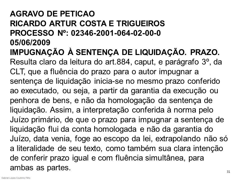 AGRAVO DE PETICAO RICARDO ARTUR COSTA E TRIGUEIROS PROCESSO Nº: 02346-2001-064-02-00-0 05/06/2009 IMPUGNAÇÃO À SENTENÇA DE LIQUIDAÇÃO. PRAZO. Resulta claro da leitura do art.884, caput, e parágrafo 3º, da CLT, que a fluência do prazo para o autor impugnar a sentença de liquidação inicia-se no mesmo prazo conferido ao executado, ou seja, a partir da garantia da execução ou penhora de bens, e não da homologação da sentença de liquidação. Assim, a interpretação conferida à norma pelo Juízo primário, de que o prazo para impugnar a sentença de liquidação flui da conta homologada e não da garantia do Juízo, data venia, foge ao escopo da lei, extrapolando não só a literalidade de seu texto, como também sua clara intenção de conferir prazo igual e com fluência simultânea, para ambas as partes.