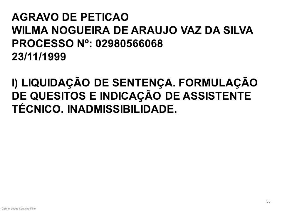 AGRAVO DE PETICAO WILMA NOGUEIRA DE ARAUJO VAZ DA SILVA PROCESSO Nº: 02980566068 23/11/1999 I) LIQUIDAÇÃO DE SENTENÇA. FORMULAÇÃO DE QUESITOS E INDICAÇÃO DE ASSISTENTE TÉCNICO. INADMISSIBILIDADE.