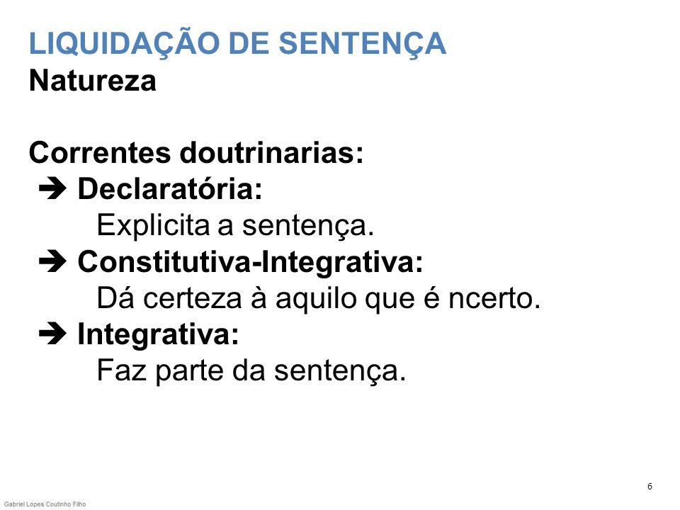 LIQUIDAÇÃO DE SENTENÇA Natureza Correntes doutrinarias:  Declaratória: Explicita a sentença.  Constitutiva-Integrativa: Dá certeza à aquilo que é ncerto.  Integrativa: Faz parte da sentença.