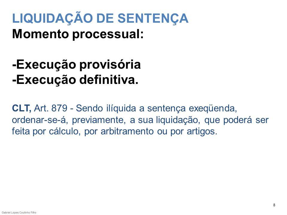 LIQUIDAÇÃO DE SENTENÇA Momento processual: -Execução provisória -Execução definitiva. CLT, Art. 879 - Sendo ilíquida a sentença exeqüenda, ordenar-se-á, previamente, a sua liquidação, que poderá ser feita por cálculo, por arbitramento ou por artigos.