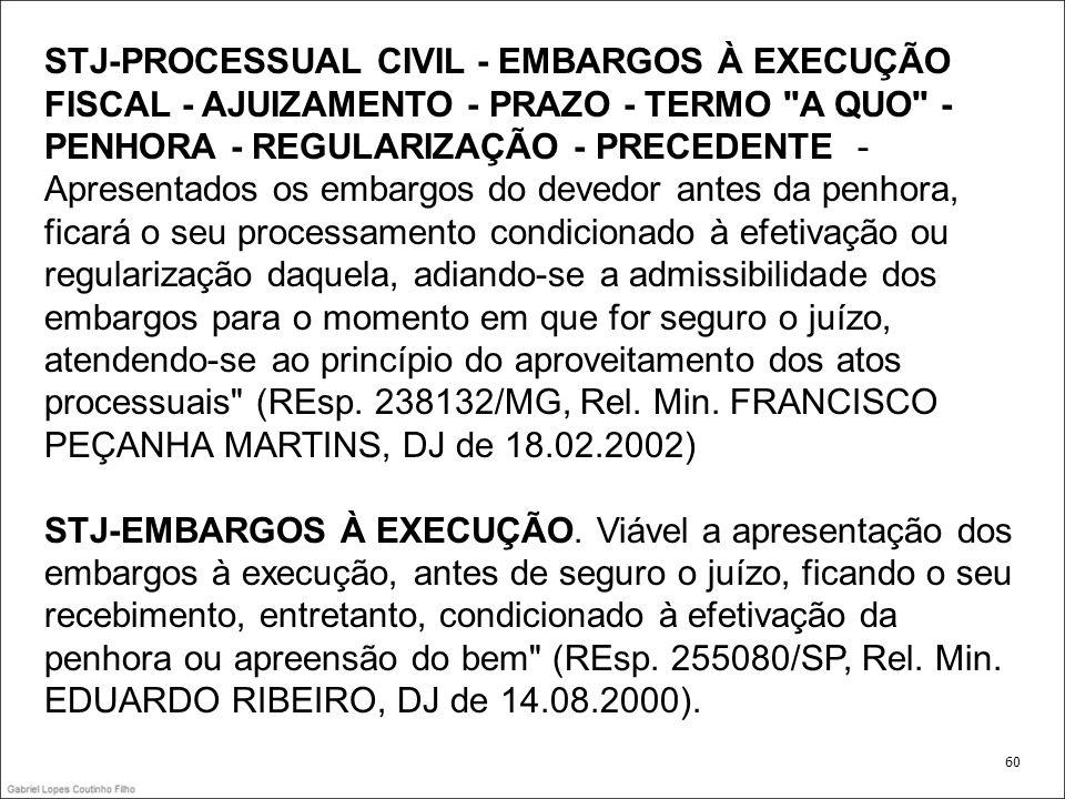 STJ-PROCESSUAL CIVIL - EMBARGOS À EXECUÇÃO FISCAL - AJUIZAMENTO - PRAZO - TERMO A QUO - PENHORA - REGULARIZAÇÃO - PRECEDENTE - Apresentados os embargos do devedor antes da penhora, ficará o seu processamento condicionado à efetivação ou regularização daquela, adiando-se a admissibilidade dos embargos para o momento em que for seguro o juízo, atendendo-se ao princípio do aproveitamento dos atos processuais (REsp. 238132/MG, Rel. Min. FRANCISCO PEÇANHA MARTINS, DJ de 18.02.2002)
