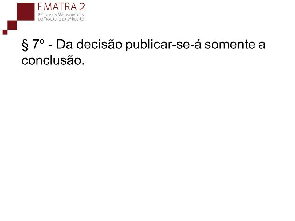 § 7º - Da decisão publicar-se-á somente a conclusão.