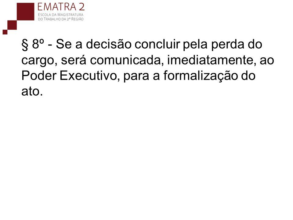 § 8º - Se a decisão concluir pela perda do cargo, será comunicada, imediatamente, ao Poder Executivo, para a formalização do ato.