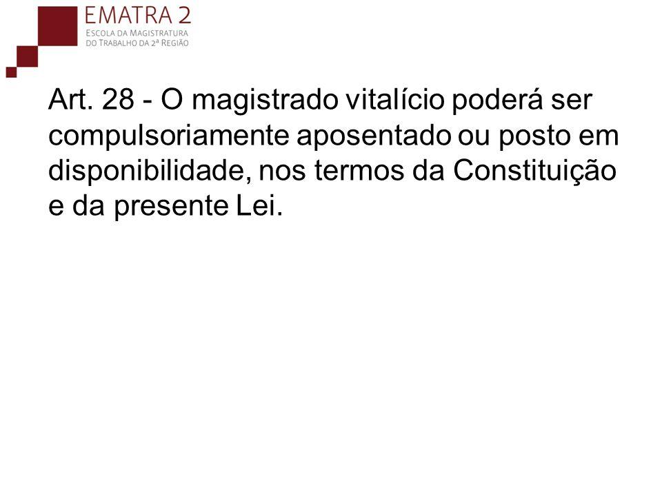 Art. 28 - O magistrado vitalício poderá ser compulsoriamente aposentado ou posto em disponibilidade, nos termos da Constituição e da presente Lei.