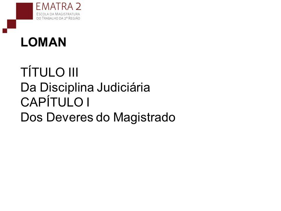 LOMAN TÍTULO III Da Disciplina Judiciária CAPÍTULO I Dos Deveres do Magistrado
