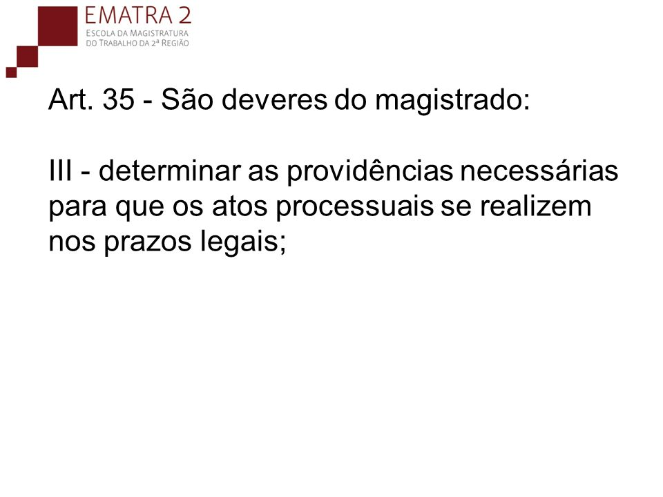 Art. 35 - São deveres do magistrado: III - determinar as providências necessárias para que os atos processuais se realizem nos prazos legais;