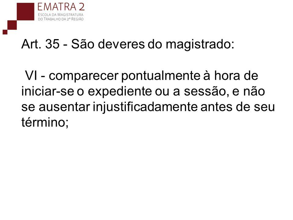 Art. 35 - São deveres do magistrado: VI - comparecer pontualmente à hora de iniciar-se o expediente ou a sessão, e não se ausentar injustificadamente antes de seu término;