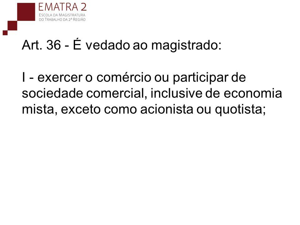 Art. 36 - É vedado ao magistrado: I - exercer o comércio ou participar de sociedade comercial, inclusive de economia mista, exceto como acionista ou quotista;