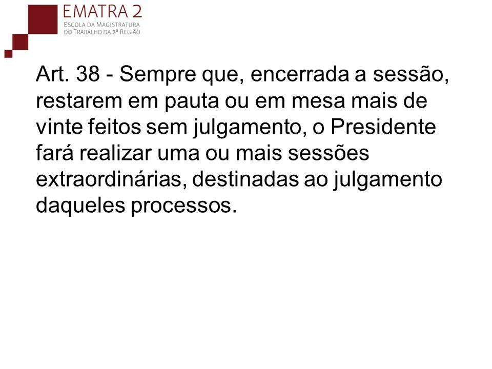 Art. 38 - Sempre que, encerrada a sessão, restarem em pauta ou em mesa mais de vinte feitos sem julgamento, o Presidente fará realizar uma ou mais sessões extraordinárias, destinadas ao julgamento daqueles processos.