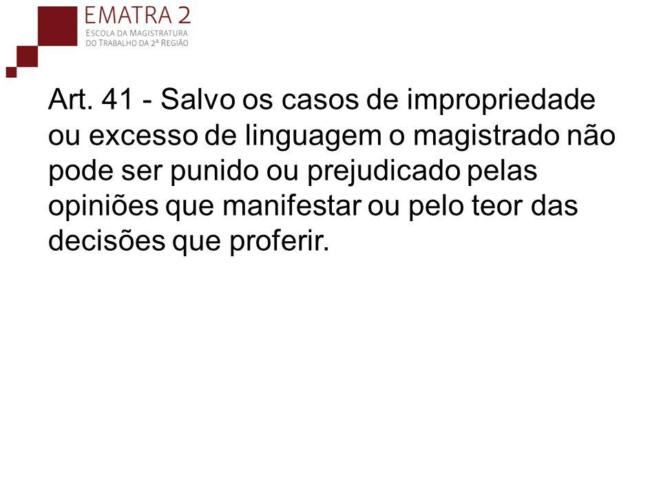 Art. 41 - Salvo os casos de impropriedade ou excesso de linguagem o magistrado não pode ser punido ou prejudicado pelas opiniões que manifestar ou pelo teor das decisões que proferir.