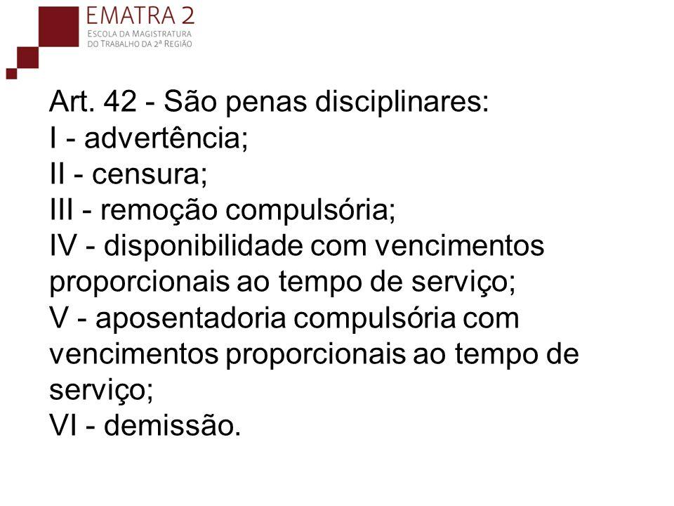 Art. 42 - São penas disciplinares: I - advertência; II - censura; III - remoção compulsória; IV - disponibilidade com vencimentos proporcionais ao tempo de serviço; V - aposentadoria compulsória com vencimentos proporcionais ao tempo de serviço; VI - demissão.