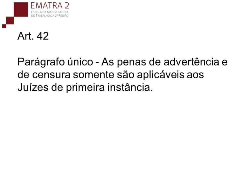 Art. 42 Parágrafo único - As penas de advertência e de censura somente são aplicáveis aos Juízes de primeira instância.