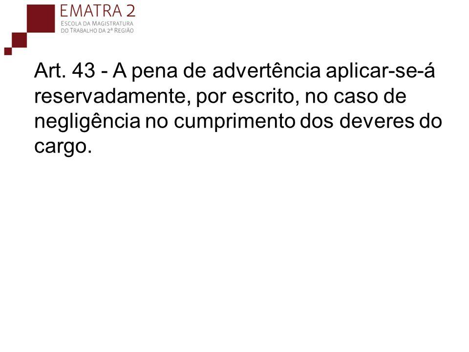 Art. 43 - A pena de advertência aplicar-se-á reservadamente, por escrito, no caso de negligência no cumprimento dos deveres do cargo.