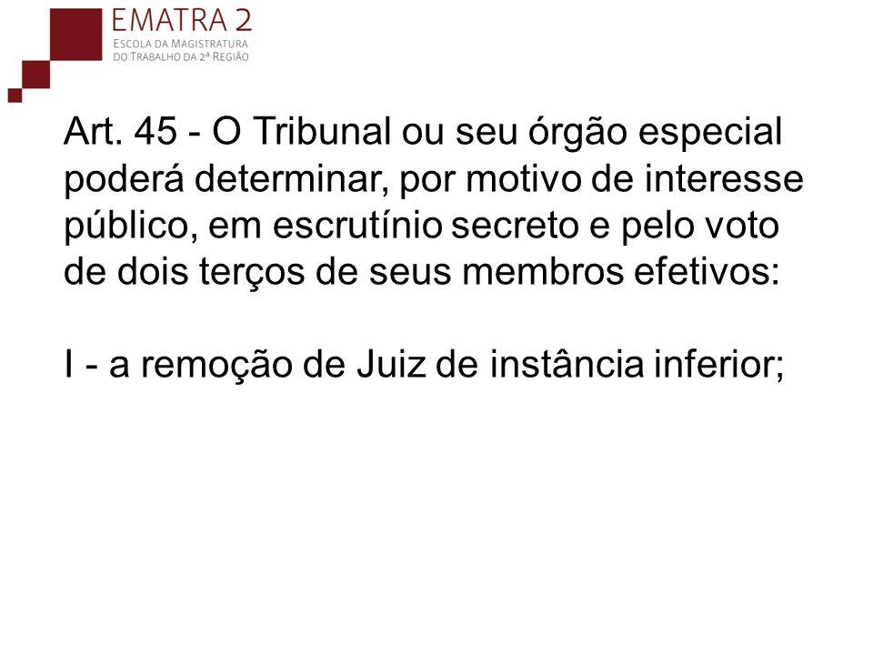 Art. 45 - O Tribunal ou seu órgão especial poderá determinar, por motivo de interesse público, em escrutínio secreto e pelo voto de dois terços de seus membros efetivos: I - a remoção de Juiz de instância inferior;