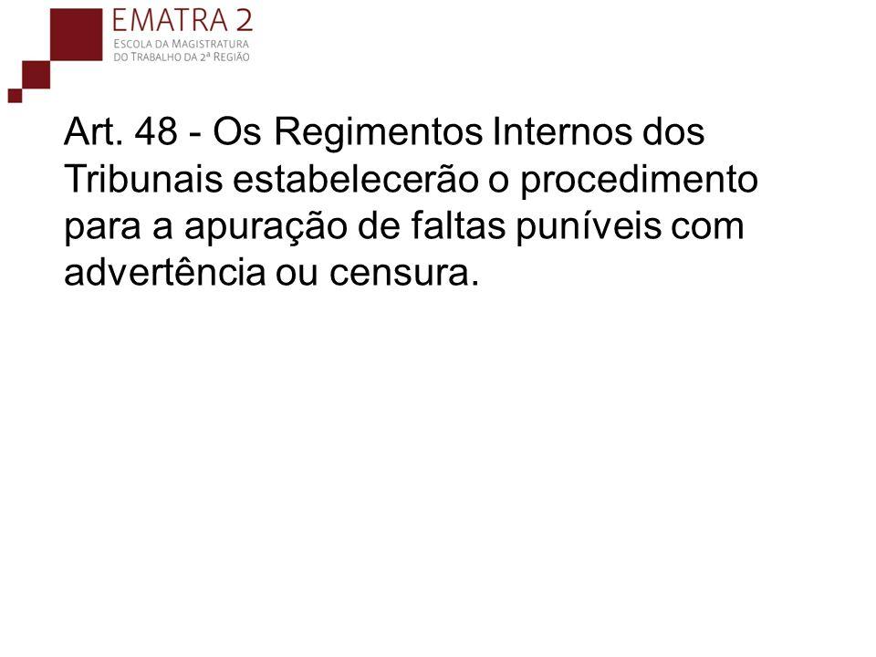 Art. 48 - Os Regimentos Internos dos Tribunais estabelecerão o procedimento para a apuração de faltas puníveis com advertência ou censura.