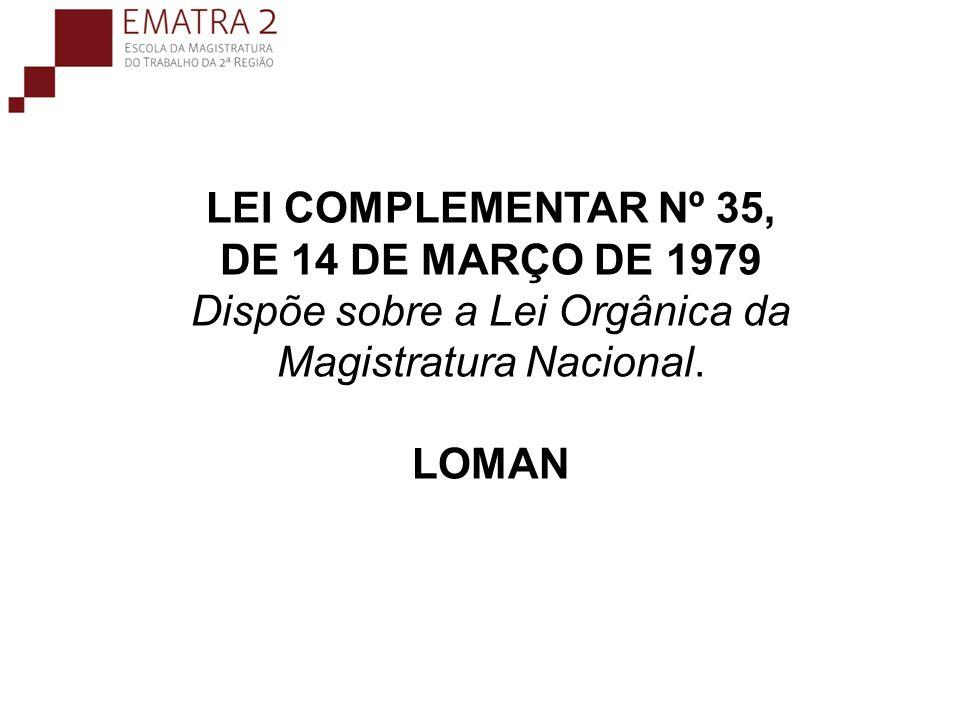 LEI COMPLEMENTAR Nº 35, DE 14 DE MARÇO DE 1979 Dispõe sobre a Lei Orgânica da Magistratura Nacional. LOMAN