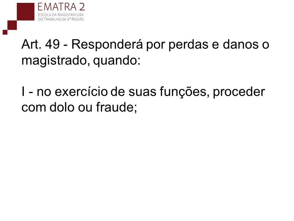 Art. 49 - Responderá por perdas e danos o magistrado, quando: I - no exercício de suas funções, proceder com dolo ou fraude;